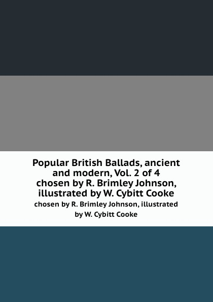 Popular British Ballads, ancient and modern, Vol. 2 of 4. chosen by R. Brimley Johnson, illustrated by W. Cybitt Cooke александр дюма the countess dubarry introd by r brimley johnson illustrated by r w matthews