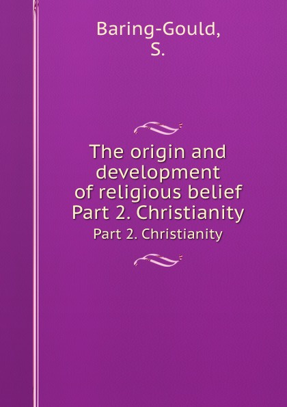S. Baring-Gould The origin and development of religious belief. Part 2. Christianity baring gould sabine freaks of fanaticism and other strange events