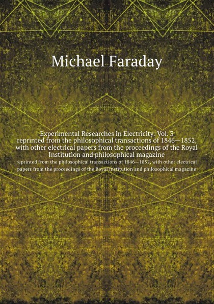 M. Faraday Experimental Researches in Electricity: Vol. 3. reprinted from the philosophical transactions of 1846.1852, with other electrical papers proceedings Royal Institution and magazine