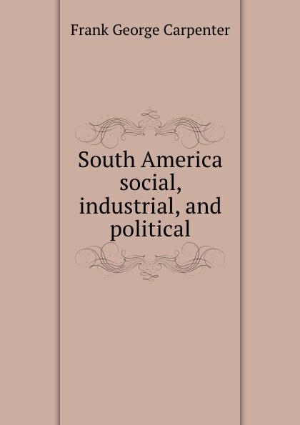 F.G. Carpenter South America social, industrial, and political f g carpenter south america social industrial and political