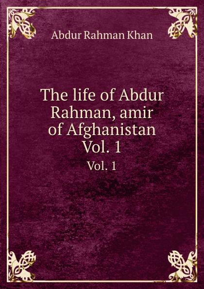 A.R. Khan The life of Abdur Rahman, amir of Afghanistan. Vol. 1