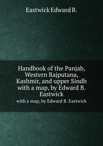 E.B. Eastwick Handbook of the Panjab, Western Rajputana, Kashmir, and upper Sindh. with a map, by Edward B. Eastwick