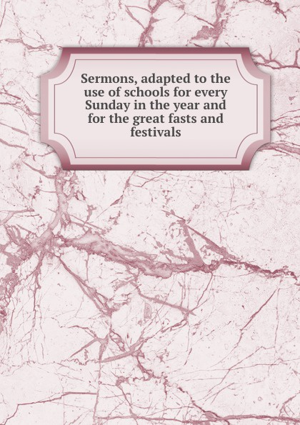 Sermons, adapted to the use of schools for every Sunday in the year and for the great fasts and festivals richard phillips sermons adapted to the use of schools for every sunday in the year and for the great fasts and festivals