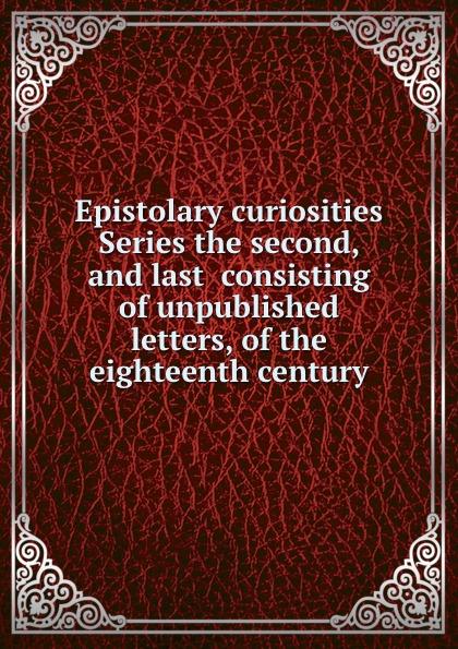 Epistolary curiosities Series the second, and last consisting of unpublished letters, of the eighteenth century отсутствует epistolary curiosities series 2