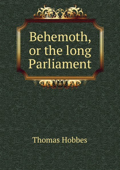 T. Hobbes Behemoth, or the long Parliament