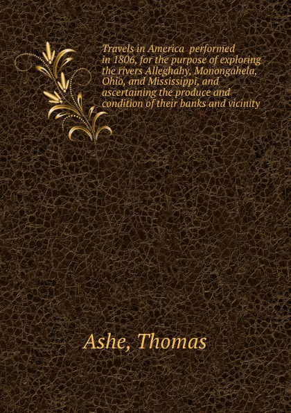 T. Ashe Travels in America performed in 1806, for the purpose of exploring the rivers Alleghahy, Monongahela, Ohio, and Mississippi, and ascertaining the produce and condition of their banks and vicinity thomas ashe travels in america