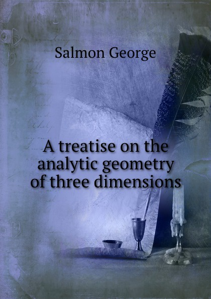 G. Salmon A treatise on the analytic geometry of three dimensions george salmon arthur cayley a treatise on the higher plane curves