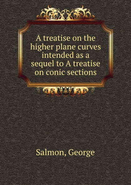 G. Salmon A treatise on the higher plane curves intended as a sequel to A treatise on conic sections george salmon arthur cayley a treatise on the higher plane curves