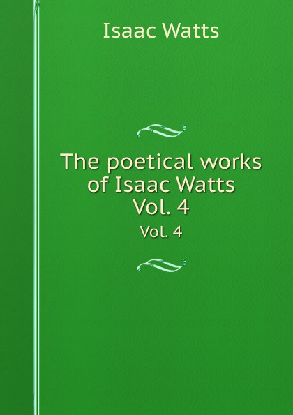 I. Watts The poetical works of Isaac Watts. Vol. 4