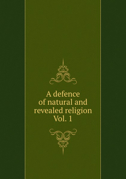 A defence of natural and revealed religion Vol. 1 william warburton principles of natural and revealed religion vol 2
