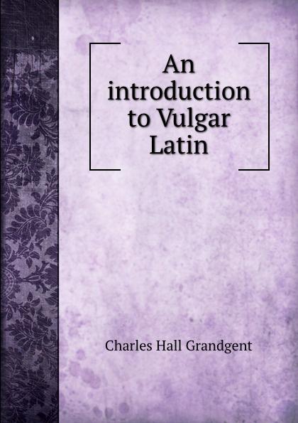 C.H. Grandgent An introduction to Vulgar Latin stuart c poole an introduction to linguistics