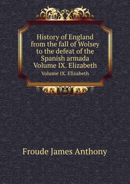 J.A. Froude History of England from the fall of Wolsey to the defeat of the Spanish armada. Volume IX. Elizabeth froude james anthony history of england from the fall of wolsey to the death of elizabeth vol iii