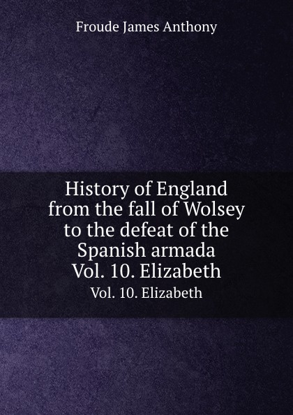 J.A. Froude History of England from the fall of Wolsey to the defeat of the Spanish armada. Vol. 10. Elizabeth froude james anthony history of england from the fall of wolsey to the death of elizabeth vol iii