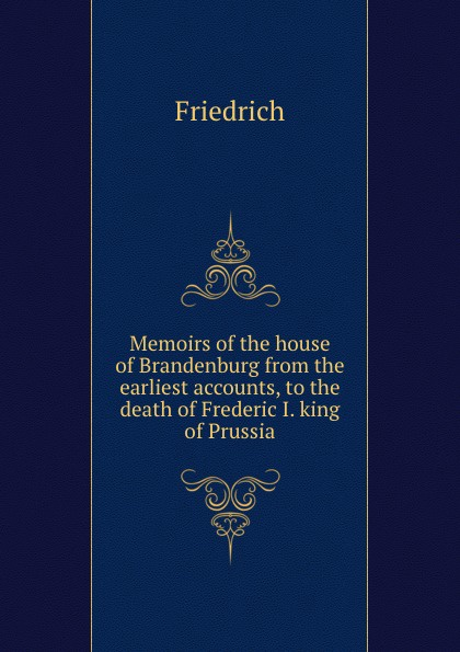 Friedrich Memoirs of the house of Brandenburg from the earliest accounts, to the death of Frederic I. king of Prussia frederic iii memoires of the house of brandenburor