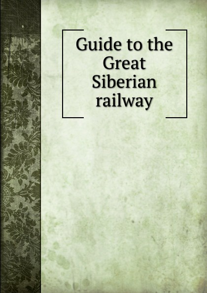 Guide to the Great Siberian railway trans siberian railway