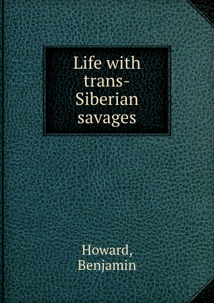 В. Howard Life with trans-Siberian savages trans siberian railway