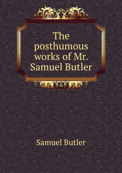 S. Butler The posthumous works of Mr. Samuel Butler samuel butler the posthumous works