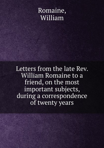 W. Romaine Letters from the late Rev. William Romaine to a friend, on the most important subjects, during a correspondence of twenty years william romaine letters from the late rev william romaine