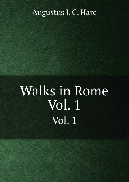A. J. C. Hare Walks in Rome. Vol. 1