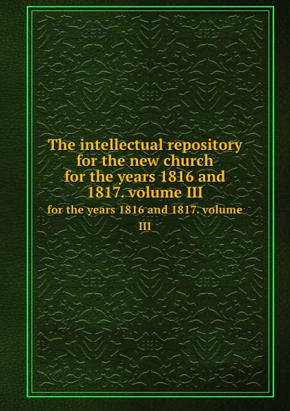The intellectual repository for the new church. for the years 1816 and 1817. volume III отсутствует the intellectual repository for the new church vol 4