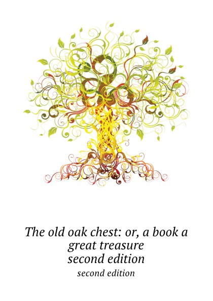 The old oak chest: or, a book a great treasure. second edition