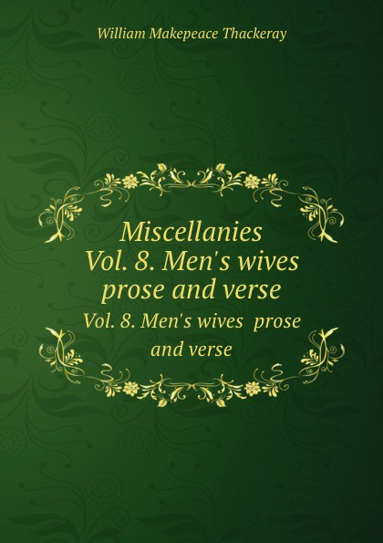 W.M. Thackeray Miscellanies. Vol. 8. Men.s wives prose and verse