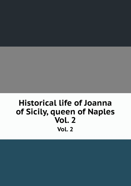 Historical life of Joanna of Sicily, queen of Naples. Vol. 2 отсутствует historical life of joanna of sicily queen of naples vol 2