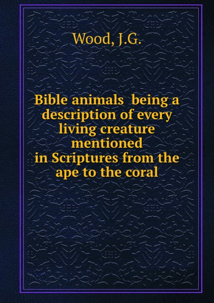 J.G. Wood Bible animals being a description of every living creature mentioned in Scriptures from the ape to the coral john george wood bible animals
