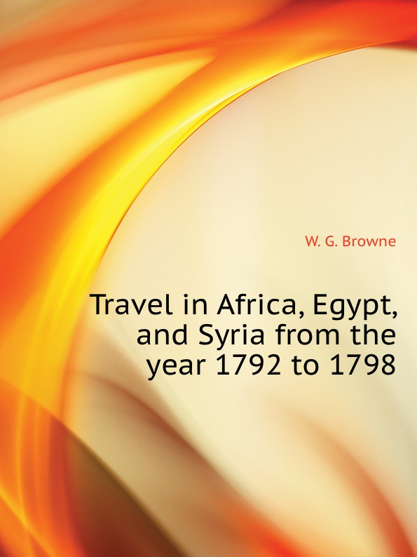 лучшая цена W.G. Browne Travel in Africa, Egypt, and Syria from the year 1792 to 1798