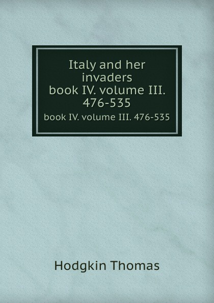 T. Hodgkin Italy and her invaders. book IV. volume III. 476-535