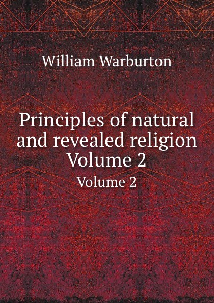 W. Warburton Principles of natural and revealed religion. Volume 2 william warburton principles of natural and revealed religion vol 2