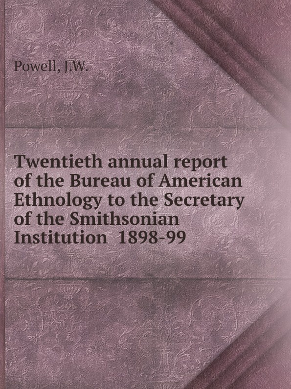 J.W. Powell Twentieth annual report of the Bureau of American Ethnology to the Secretary of the Smithsonian Institution 1898-99 j w powell contributions to north american ethnology volume 5 parts 1 3