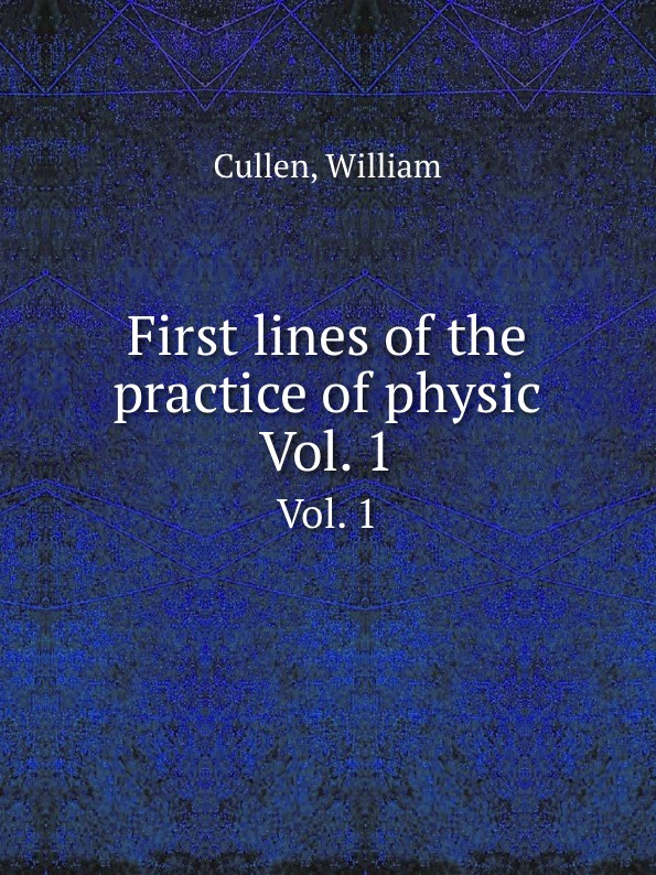 W. Cullen First lines of the practice of physic. Vol. 1 william cullen first lines of the practice of physic vol 1