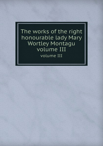 The works of the right honourable lady Mary Wortley Montagu. volume III