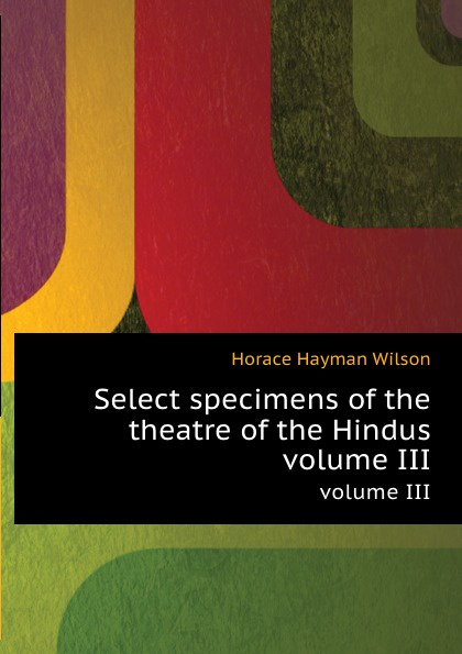 H. H. Wilson Select specimens of the theatre of the Hindus. volume III автор не указан select specimens of the theatre of the hindus vol 3
