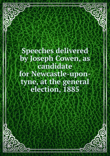 Speeches delivered by Joseph Cowen, as candidate for Newcastle-upon-tyne, at the general election, 1885 slayer newcastle upon tyne