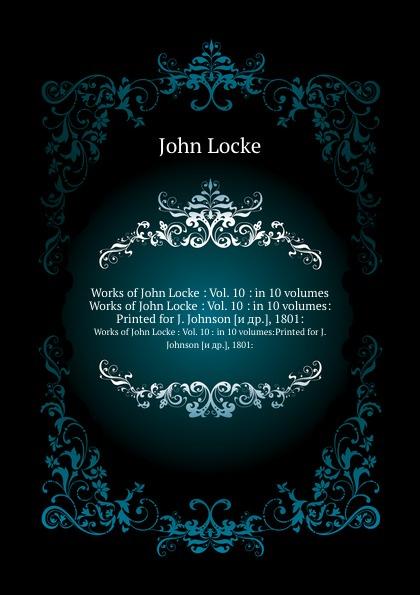 J. Locke Works of John Locke : Vol. 10 : in 10 volumes. Works of John Locke : Vol. 10 : in 10 volumes:Printed for J. Johnson .и др.., 1801: john locke the works vol 5