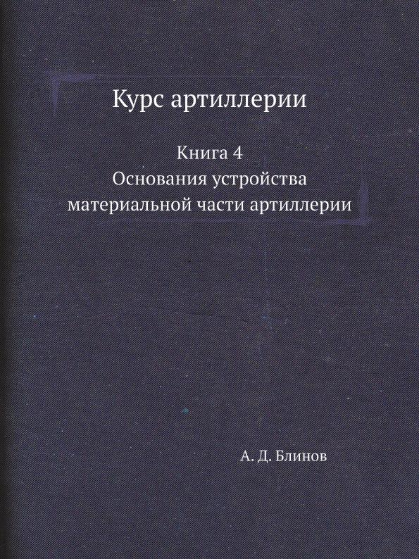 Курс артиллерии. Книга 4. Основания устройства материальной части артиллерии