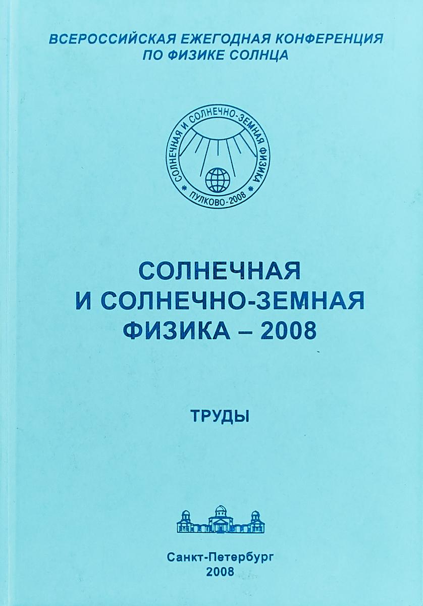 Солнечная и солнечно-земная физика - 2008. Труды цена и фото