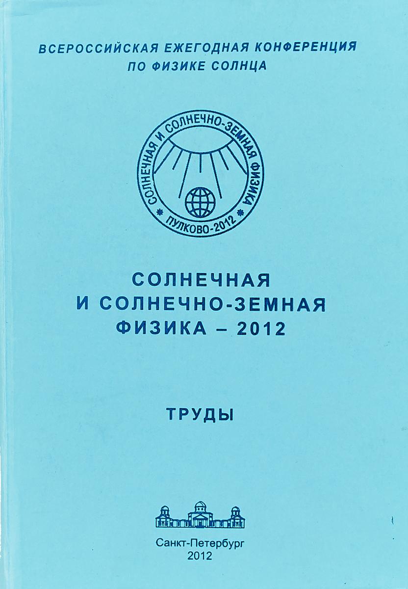 Солнечная и солнечно-земная физика - 2012. Труды