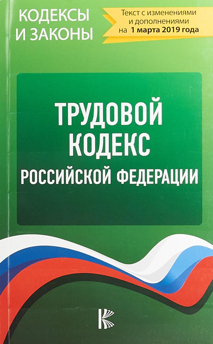 Трудовой кодекс Российской Федерации по состоянию на 1 марта 2019 года
