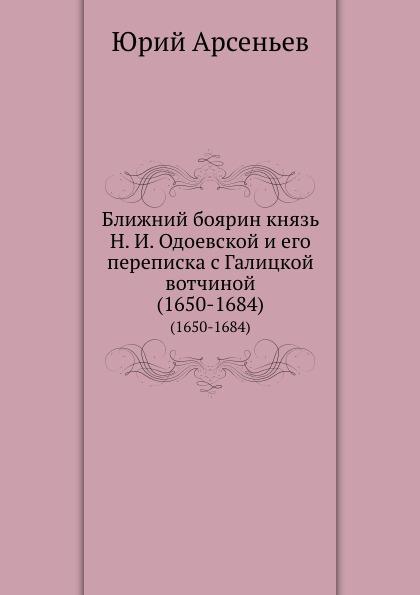 Ю. Арсеньев Ближний боярин князь Н. И. Одоевской и его переписка с Галицкой вотчиной. (1650-1684)