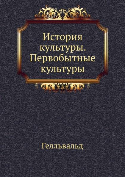 Гелльвальд История культуры. Первобытные культуры