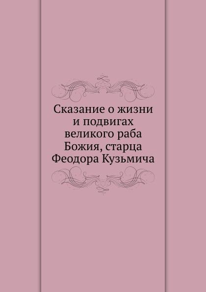 Неизвестный автор Сказание о жизни и подвигах великого раба Божия, старца Феодора Кузьмича