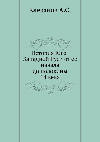 А.С. Клеванов История Юго-Западной Руси от ее начала до половины 14 века