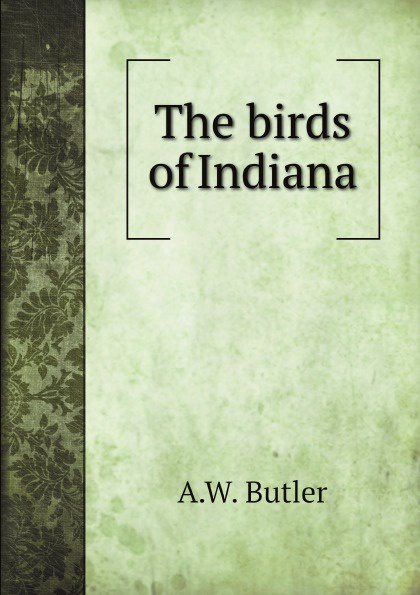 A.W. Butler The birds of Indiana birds the art of ornithology