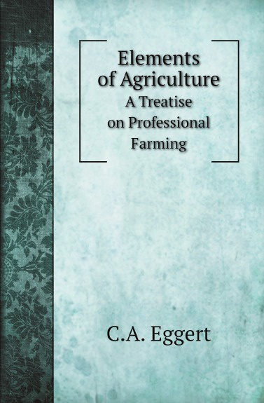 C.A. Eggert Elements of Agriculture. A Treatise on Professional Farming c a eggert elements of agriculture a treatise on professional farming
