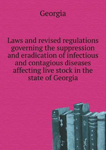лучшая цена Georgia Laws and revised regulations governing the suppression and eradication of infectious and contagious diseases affecting live stock in the state of Georgia