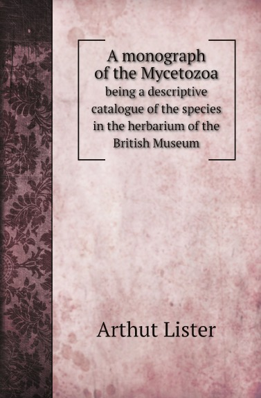 Arthut Lister A monograph of the Mycetozoa. being a descriptive catalogue of the species in the herbarium of the British Museum недорого