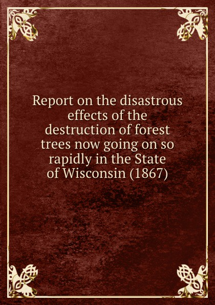 Commissioners to Investigate and Report on the Disastrous Effects of the Destruction of Forest Trees Report on the disastrous effects of the destruction of forest trees now going on so rapidly in the State of Wisconsin (1867) forest leafy trees print tapestry wall hanging art